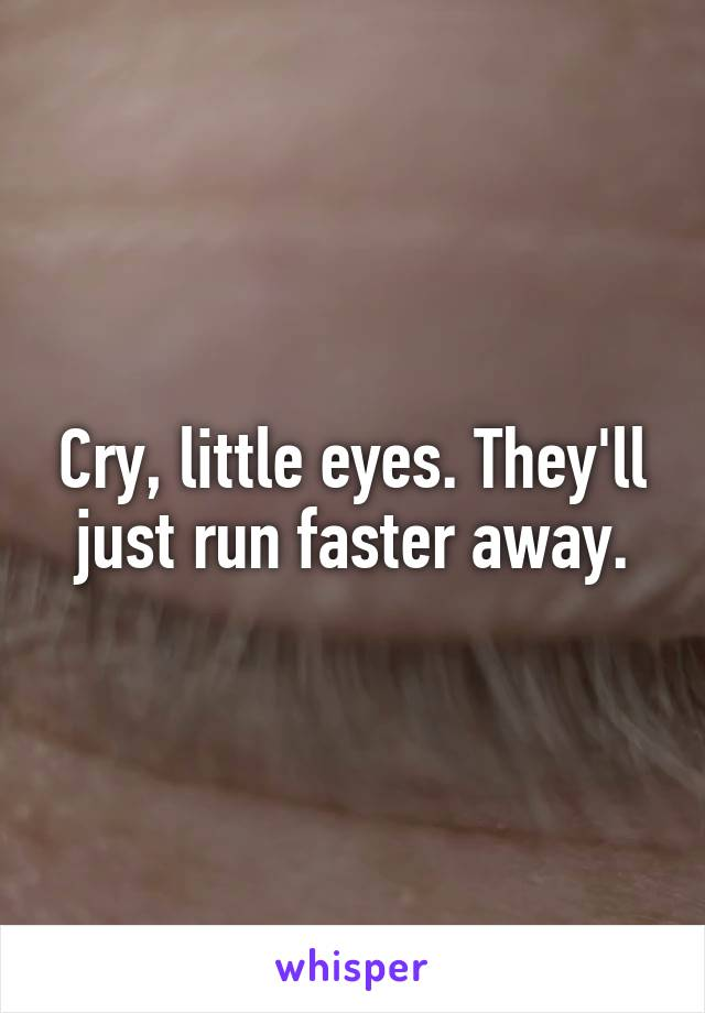 Cry, little eyes. They'll just run faster away.