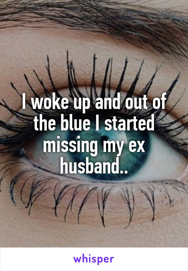 I woke up and out of the blue I started missing my ex husband..