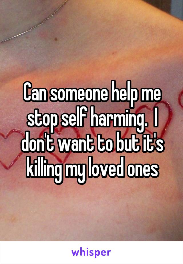 Can someone help me stop self harming.  I don't want to but it's killing my loved ones