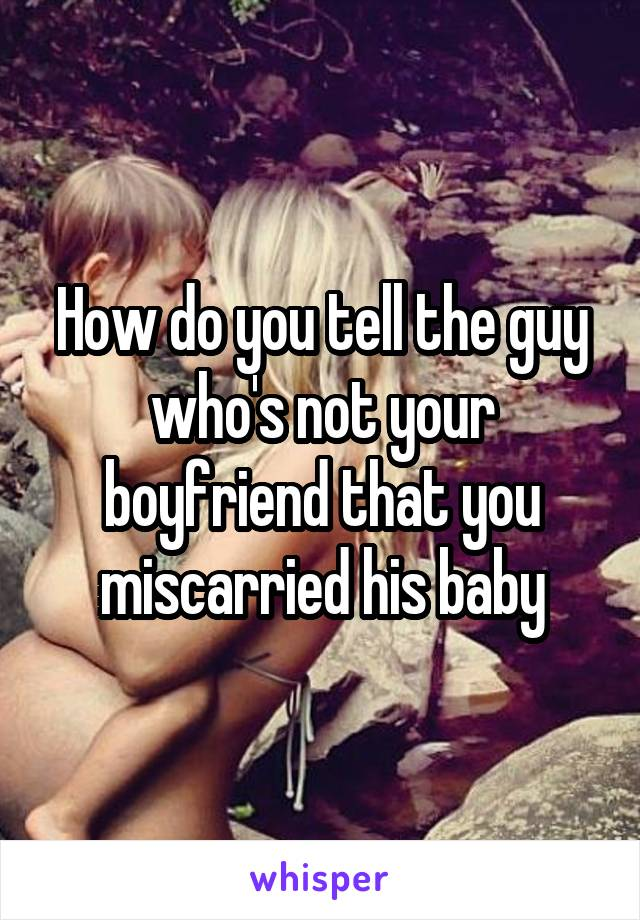 How do you tell the guy who's not your boyfriend that you miscarried his baby