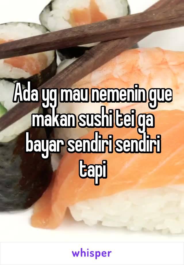 Ada yg mau nemenin gue makan sushi tei ga bayar sendiri sendiri tapi