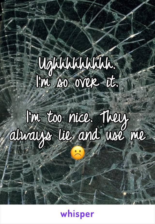 Ughhhhhhhhh.  I'm so over it.   I'm too nice. They always lie and use me ☹️