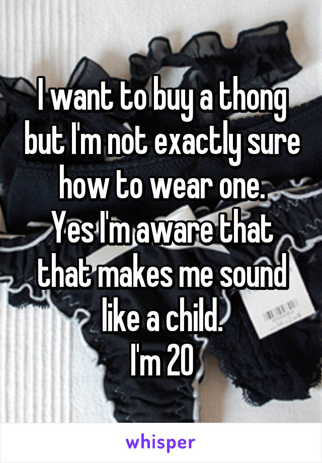 I want to buy a thong but I'm not exactly sure how to wear one. Yes I'm aware that that makes me sound like a child. I'm 20