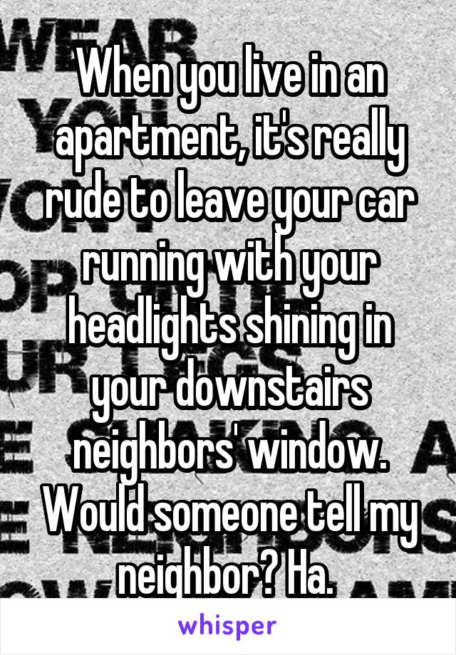 When you live in an apartment, it's really rude to leave your car running with your headlights shining in your downstairs neighbors' window. Would someone tell my neighbor? Ha.