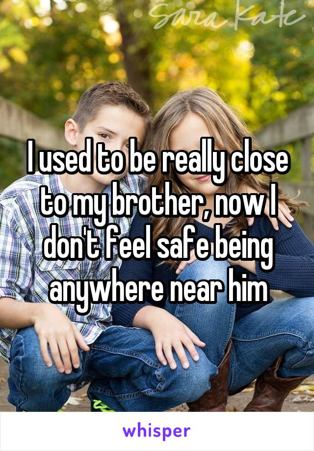 I used to be really close to my brother, now I don't feel safe being anywhere near him