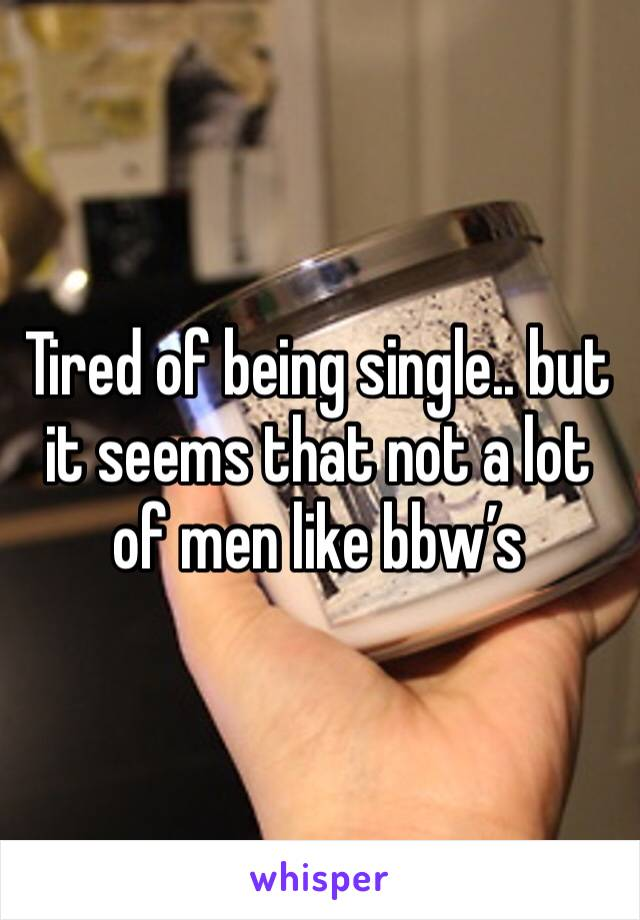 Tired of being single.. but it seems that not a lot of men like bbw's
