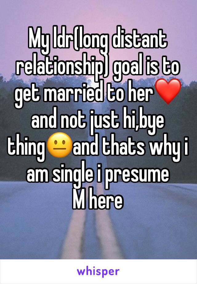 My ldr(long distant relationship) goal is to get married to her❤️ and not just hi,bye thing😐and thats why i am single i presume M here