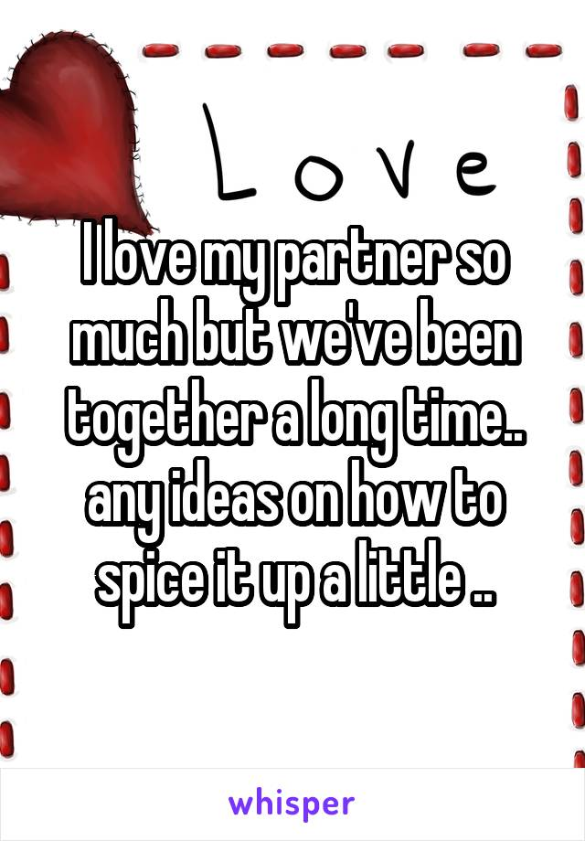 I love my partner so much but we've been together a long time.. any ideas on how to spice it up a little ..