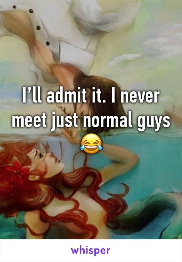 I'll admit it. I never meet just normal guys 😂