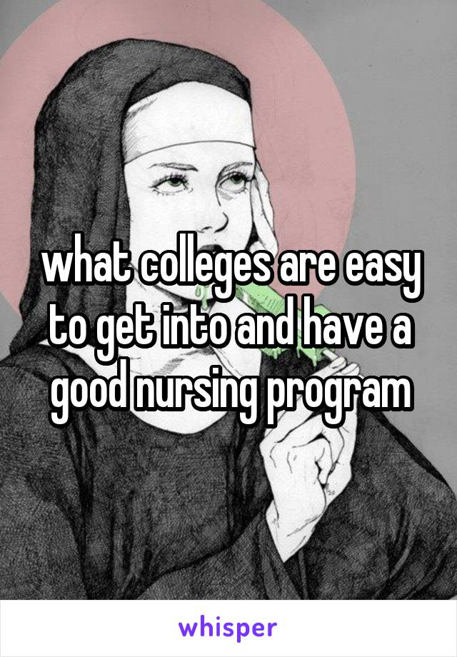 what colleges are easy to get into and have a good nursing program