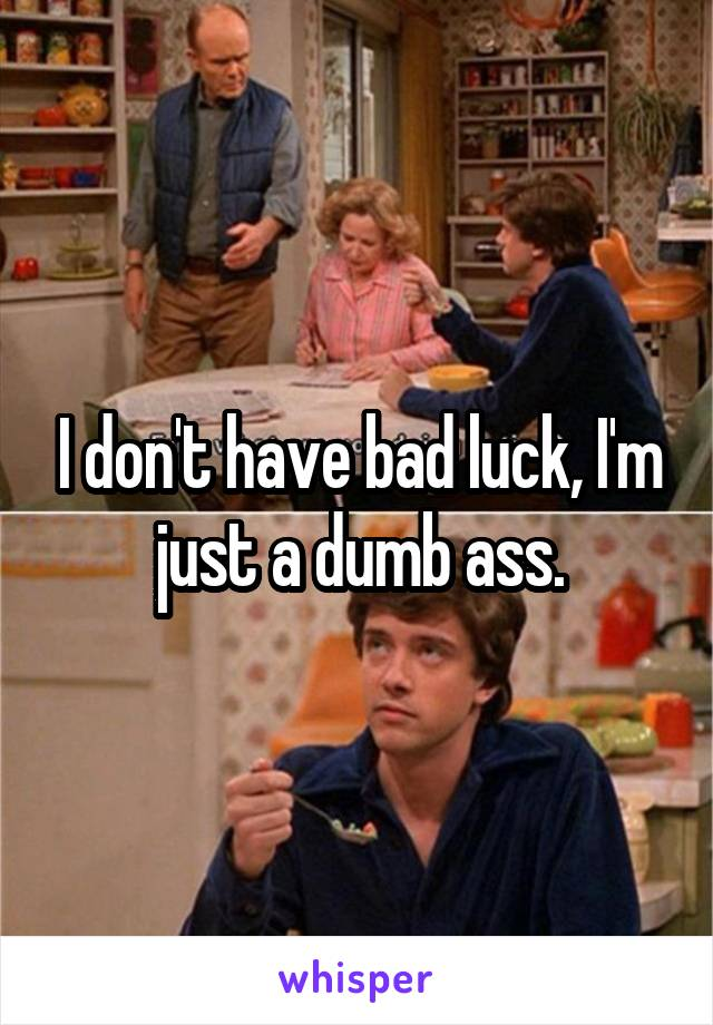 I don't have bad luck, I'm just a dumb ass.