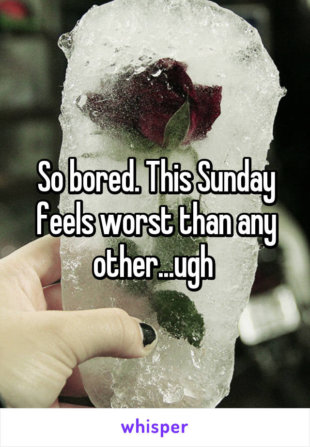 So bored. This Sunday feels worst than any other...ugh