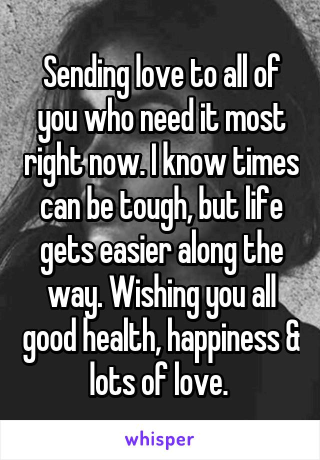 Sending love to all of you who need it most right now. I know times can be tough, but life gets easier along the way. Wishing you all good health, happiness & lots of love.