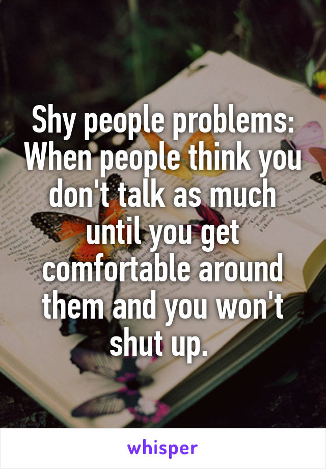 Shy people problems: When people think you don't talk as much until you get comfortable around them and you won't shut up.