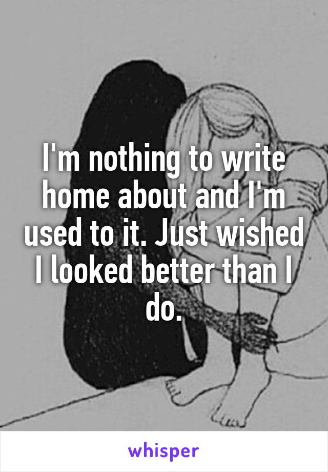 I'm nothing to write home about and I'm used to it. Just wished I looked better than I do.