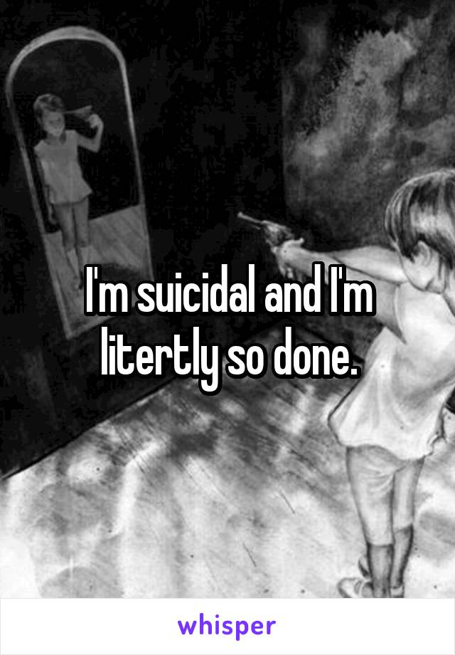 I'm suicidal and I'm litertly so done.