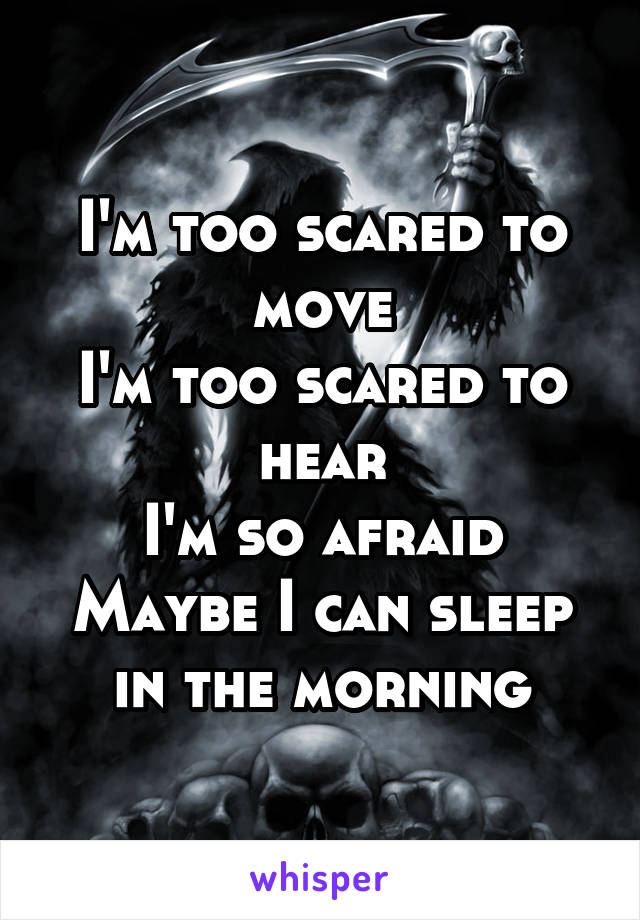 I'm too scared to move I'm too scared to hear I'm so afraid Maybe I can sleep in the morning