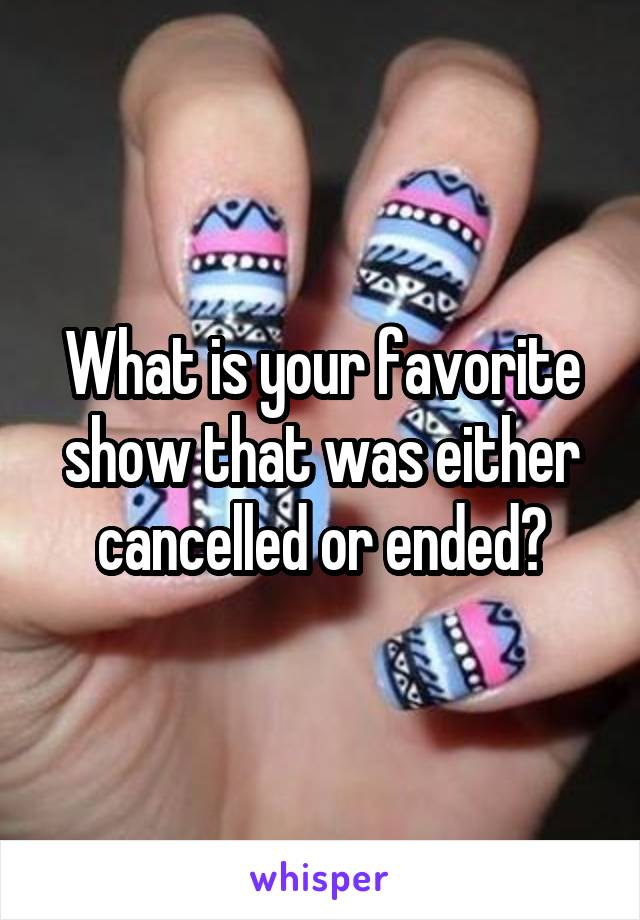 What is your favorite show that was either cancelled or ended?
