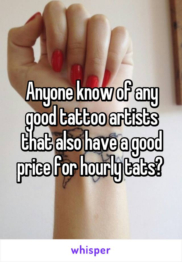 Anyone know of any good tattoo artists that also have a good price for hourly tats?