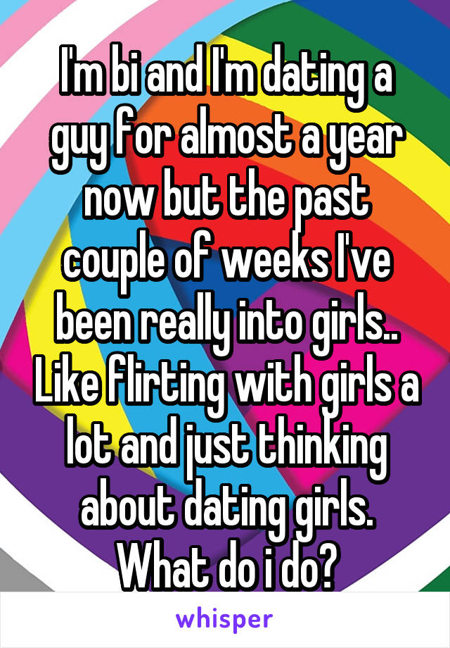 I'm bi and I'm dating a guy for almost a year now but the past couple of weeks I've been really into girls.. Like flirting with girls a lot and just thinking about dating girls. What do i do?