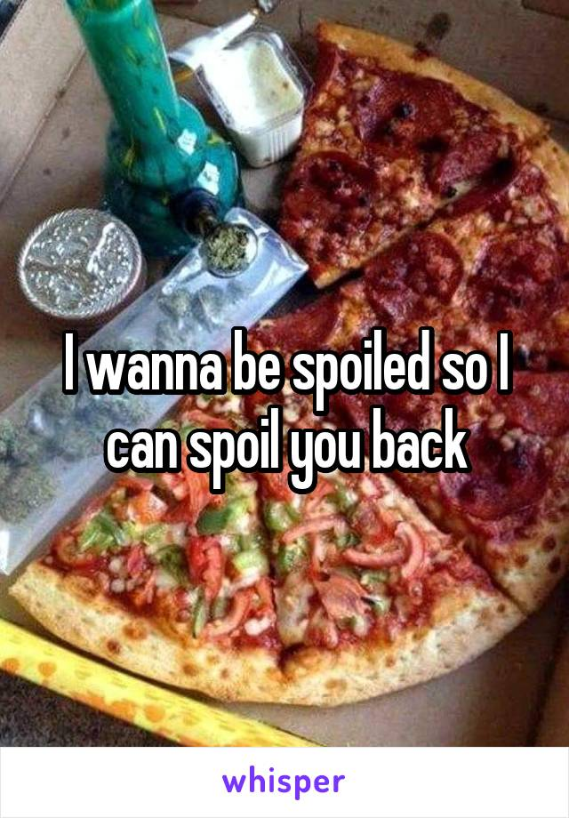 I wanna be spoiled so I can spoil you back