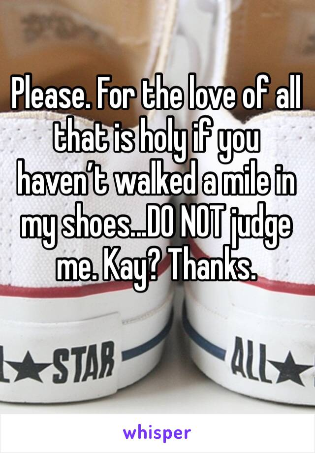Please. For the love of all that is holy if you haven't walked a mile in my shoes...DO NOT judge me. Kay? Thanks.