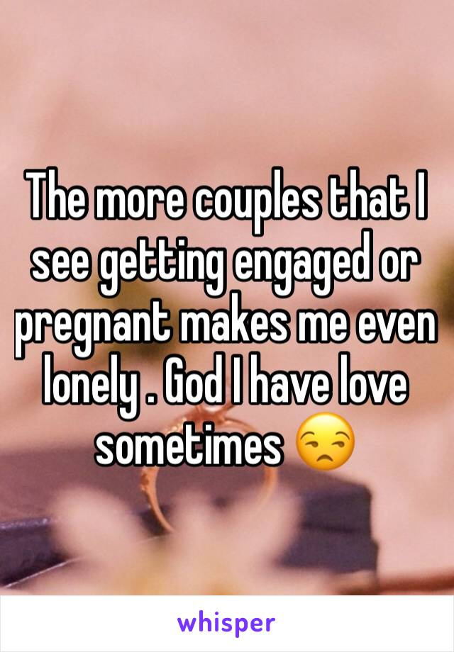 The more couples that I see getting engaged or pregnant makes me even lonely . God I have love sometimes 😒