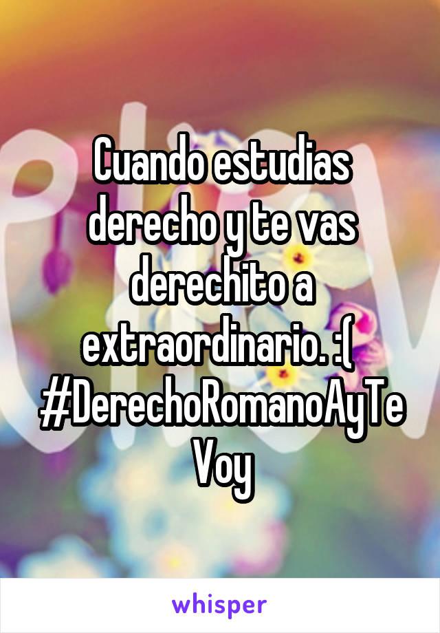 Cuando estudias derecho y te vas derechito a extraordinario. :(  #DerechoRomanoAyTeVoy