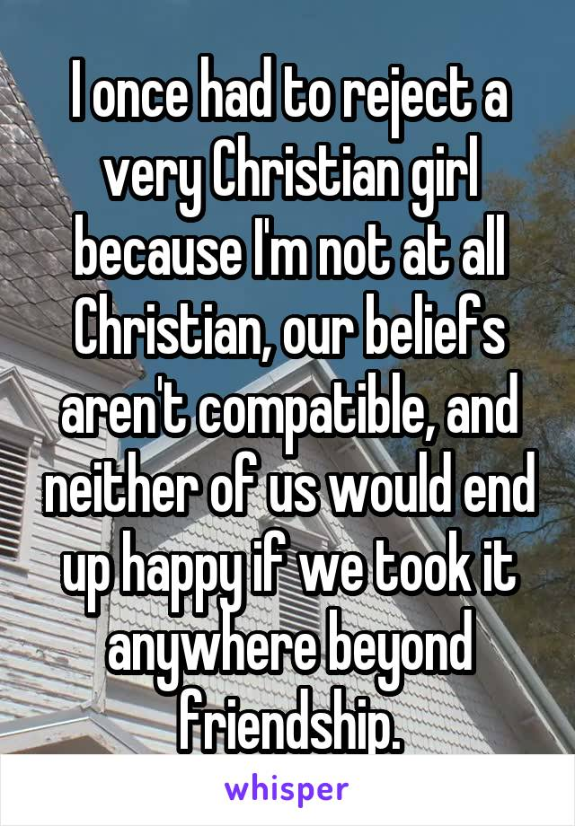 I once had to reject a very Christian girl because I'm not at all Christian, our beliefs aren't compatible, and neither of us would end up happy if we took it anywhere beyond friendship.