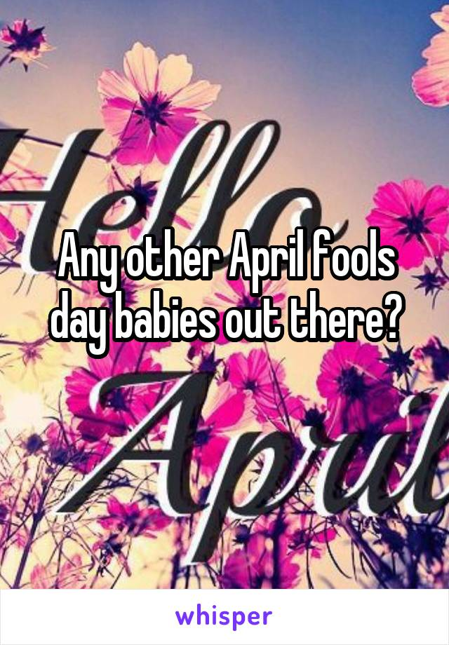 Any other April fools day babies out there?