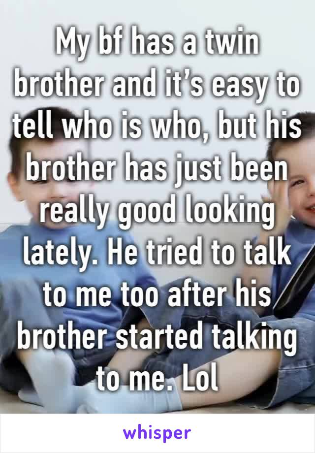 My bf has a twin brother and it's easy to tell who is who, but his brother has just been really good looking lately. He tried to talk to me too after his brother started talking to me. Lol