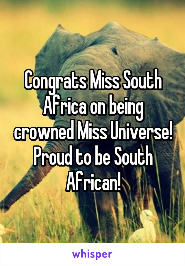 Congrats Miss South Africa on being crowned Miss Universe! Proud to be South African!
