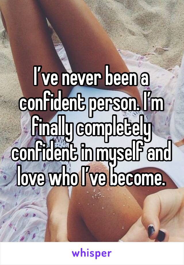 I've never been a confident person. I'm finally completely confident in myself and love who I've become.