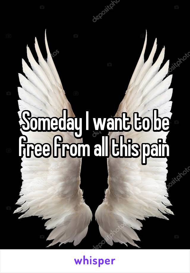 Someday I want to be free from all this pain