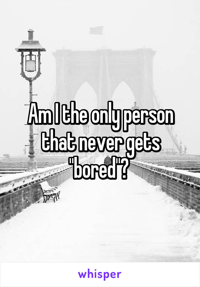 """Am I the only person that never gets """"bored""""?"""