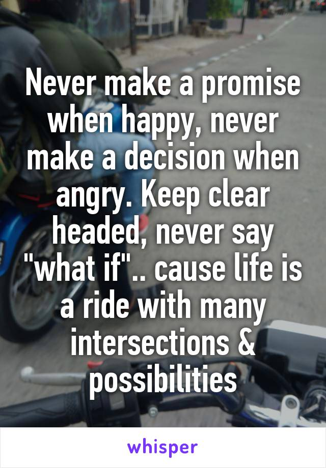 """Never make a promise when happy, never make a decision when angry. Keep clear headed, never say """"what if"""".. cause life is a ride with many intersections & possibilities"""