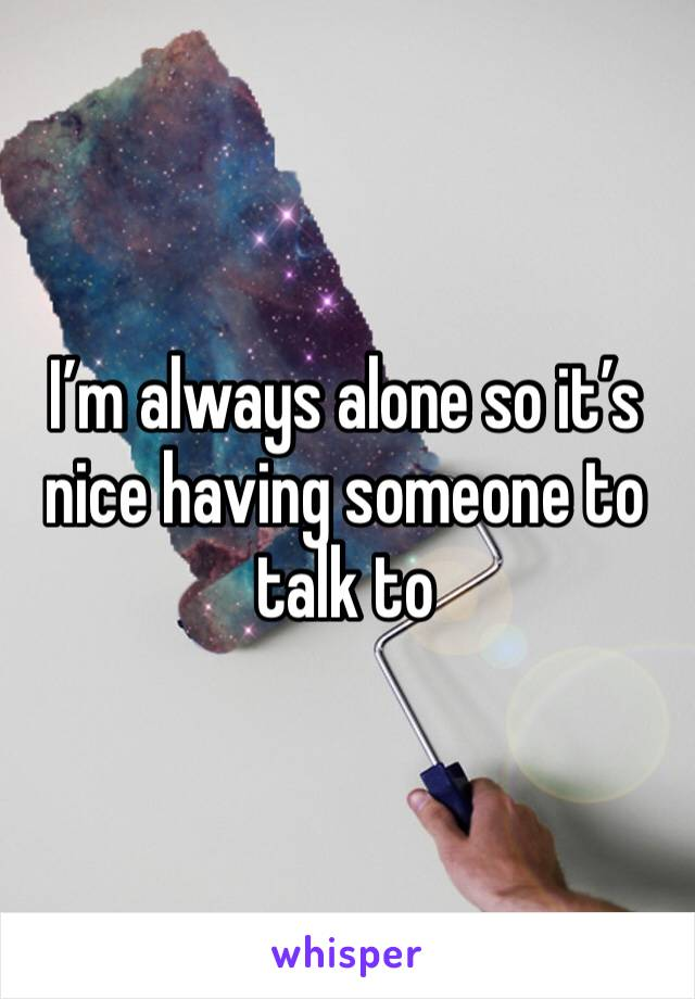 I'm always alone so it's nice having someone to talk to