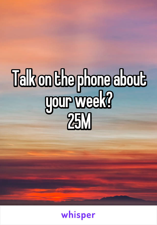 Talk on the phone about your week? 25M
