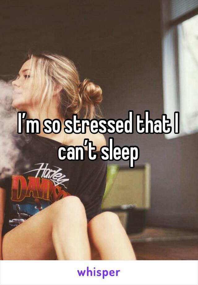 I'm so stressed that I can't sleep