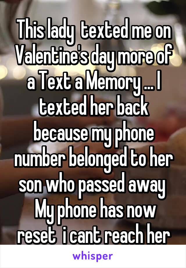 This lady  texted me on Valentine's day more of a Text a Memory ... I texted her back because my phone number belonged to her son who passed away   My phone has now reset  i cant reach her