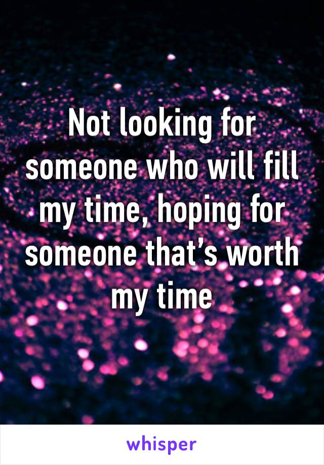Not looking for someone who will fill my time, hoping for someone that's worth my time