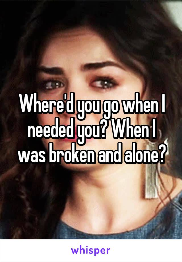 Where'd you go when I needed you? When I was broken and alone?