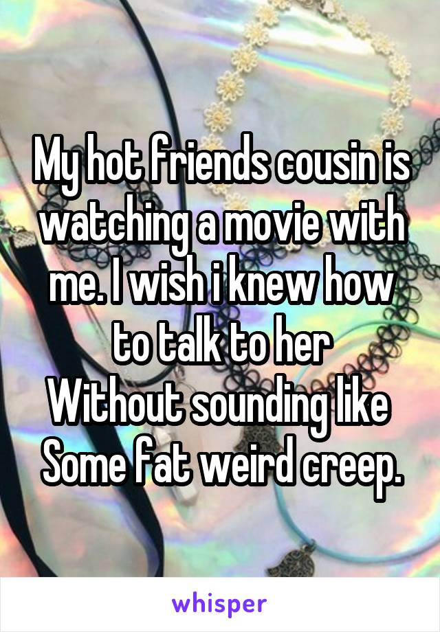 My hot friends cousin is watching a movie with me. I wish i knew how to talk to her Without sounding like  Some fat weird creep.