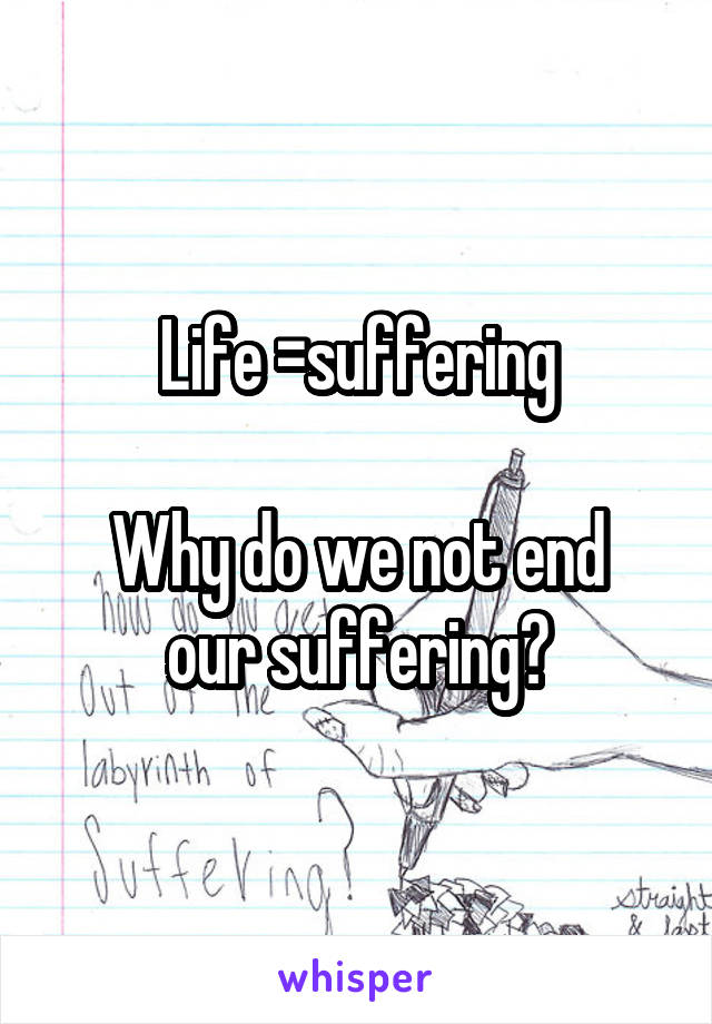 Life =suffering  Why do we not end our suffering?