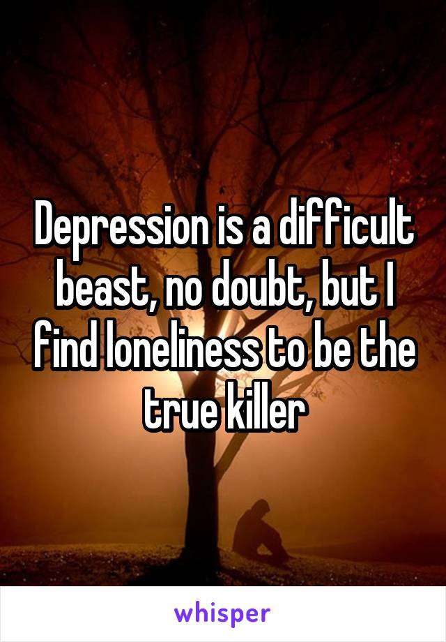 Depression is a difficult beast, no doubt, but I find loneliness to be the true killer
