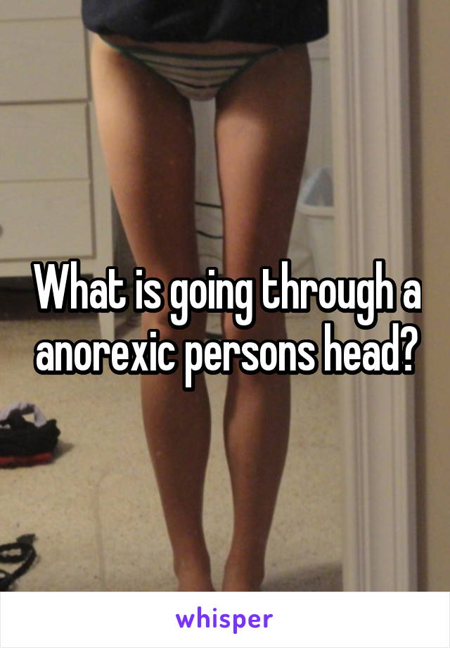 What is going through a anorexic persons head?