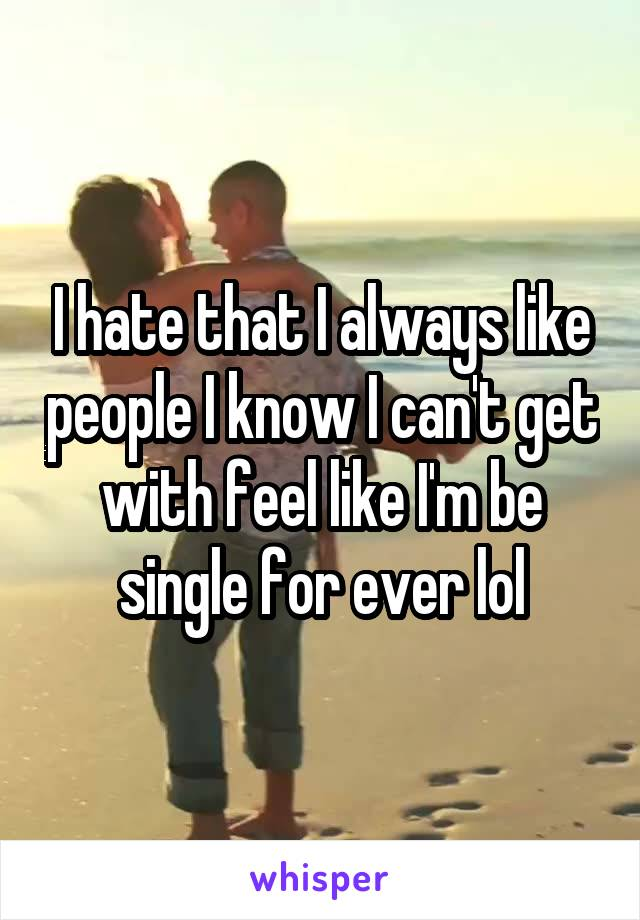 I hate that I always like people I know I can't get with feel like I'm be single for ever lol