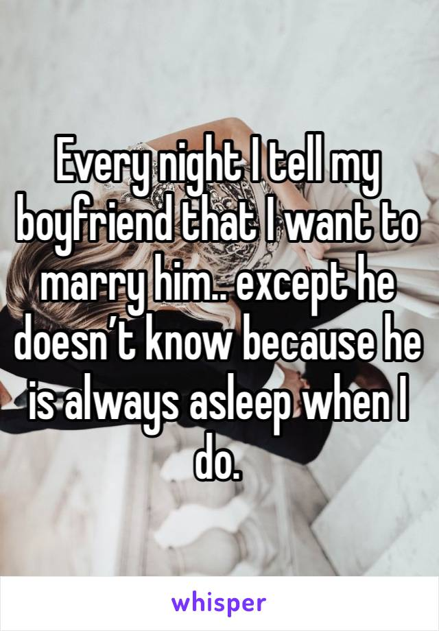 Every night I tell my boyfriend that I want to marry him.. except he doesn't know because he is always asleep when I do.