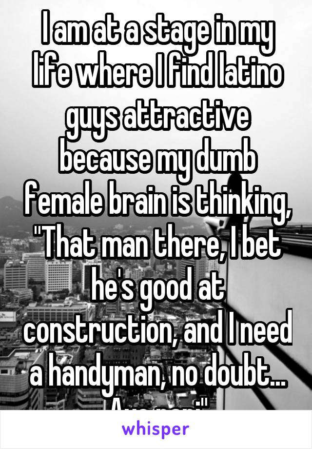 "I am at a stage in my life where I find latino guys attractive because my dumb female brain is thinking, ""That man there, I bet he's good at construction, and I need a handyman, no doubt... Aye papi"""