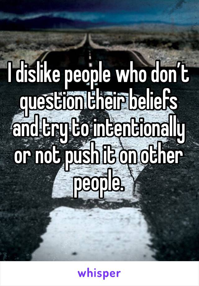 I dislike people who don't question their beliefs and try to intentionally or not push it on other people.